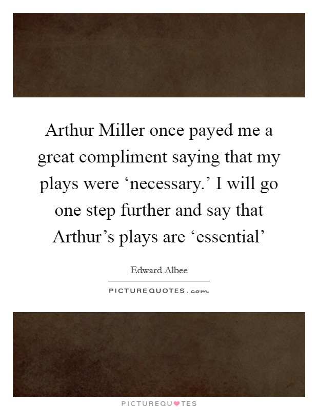 Arthur Miller once payed me a great compliment saying that my plays were 'necessary.' I will go one step further and say that Arthur's plays are 'essential' Picture Quote #1