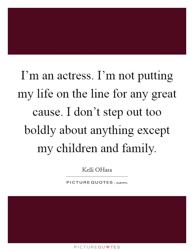 I'm an actress. I'm not putting my life on the line for any great cause. I don't step out too boldly about anything except my children and family Picture Quote #1