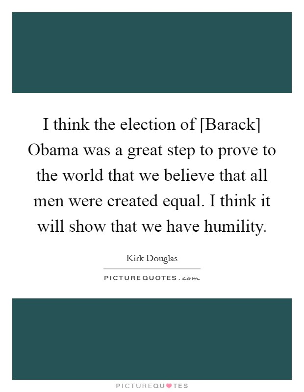 I think the election of [Barack] Obama was a great step to prove to the world that we believe that all men were created equal. I think it will show that we have humility Picture Quote #1