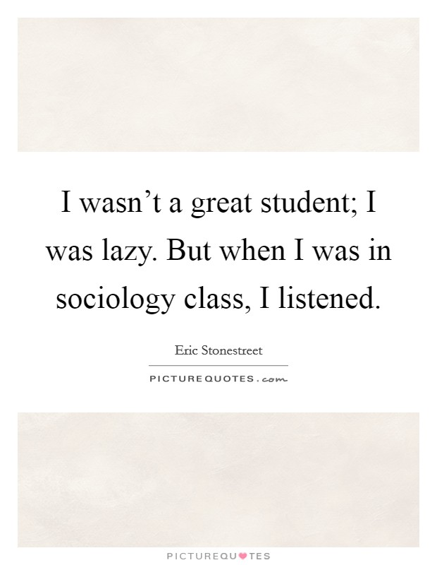 I wasn't a great student; I was lazy. But when I was in sociology class, I listened Picture Quote #1