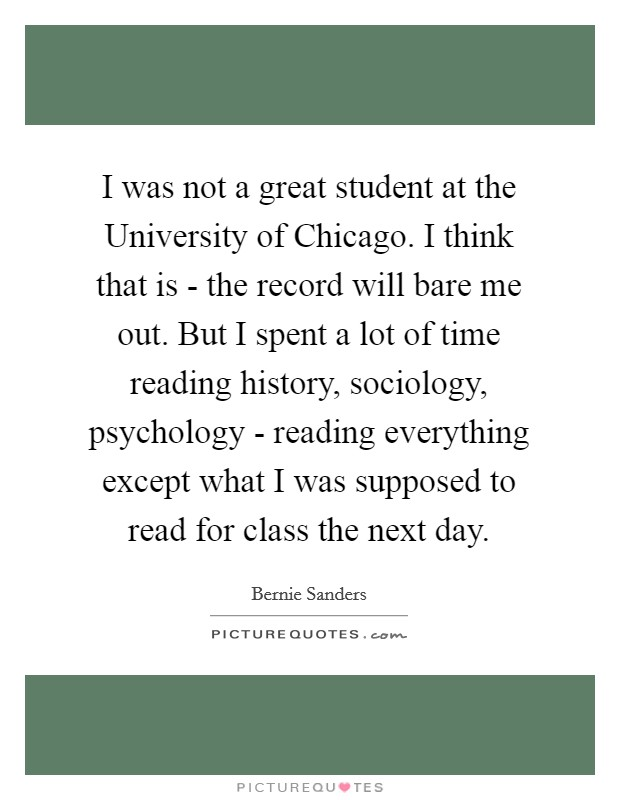 I was not a great student at the University of Chicago. I think that is - the record will bare me out. But I spent a lot of time reading history, sociology, psychology - reading everything except what I was supposed to read for class the next day Picture Quote #1