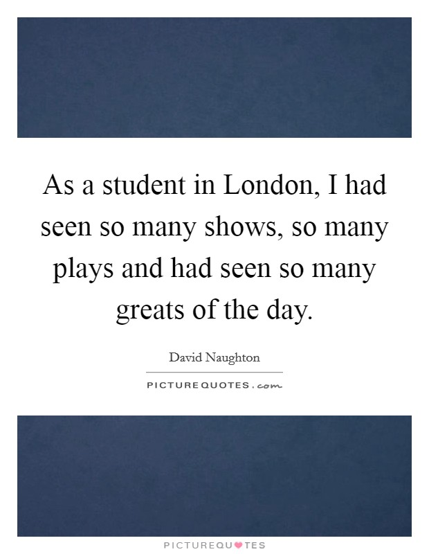 As a student in London, I had seen so many shows, so many plays and had seen so many greats of the day Picture Quote #1