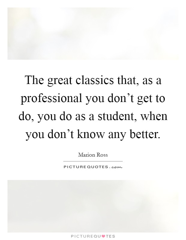 The great classics that, as a professional you don't get to do, you do as a student, when you don't know any better Picture Quote #1