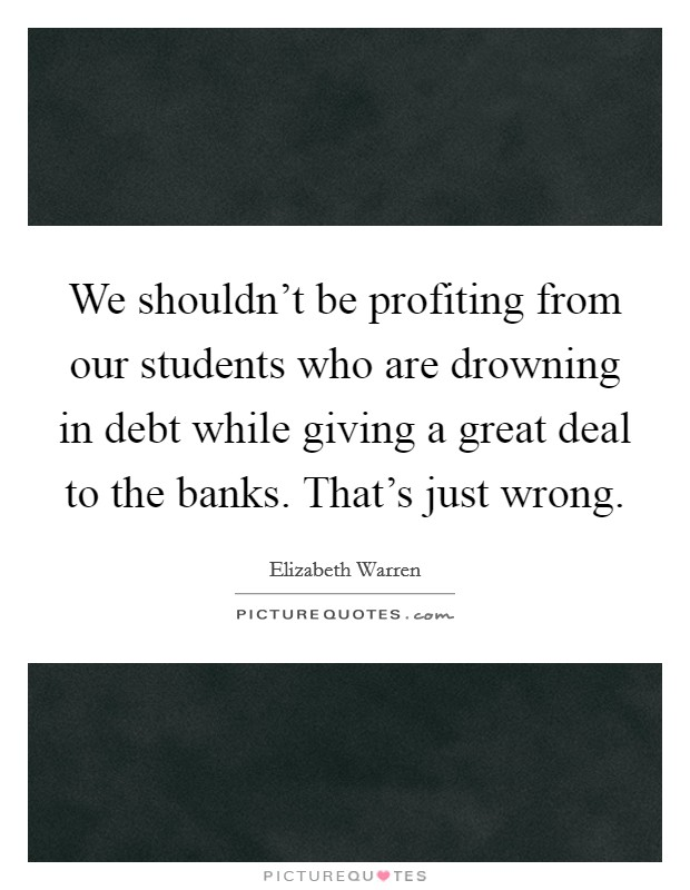 We shouldn't be profiting from our students who are drowning in debt while giving a great deal to the banks. That's just wrong Picture Quote #1