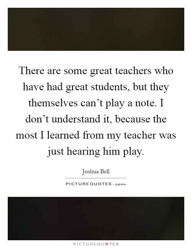 There are some great teachers who have had great students, but they themselves can't play a note. I don't understand it, because the most I learned from my teacher was just hearing him play Picture Quote #1