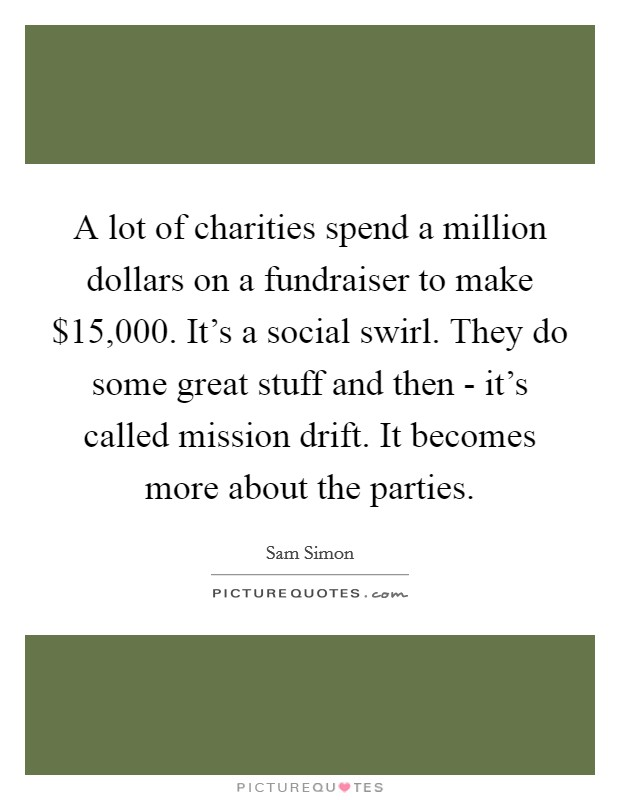 A lot of charities spend a million dollars on a fundraiser to make $15,000. It's a social swirl. They do some great stuff and then - it's called mission drift. It becomes more about the parties Picture Quote #1