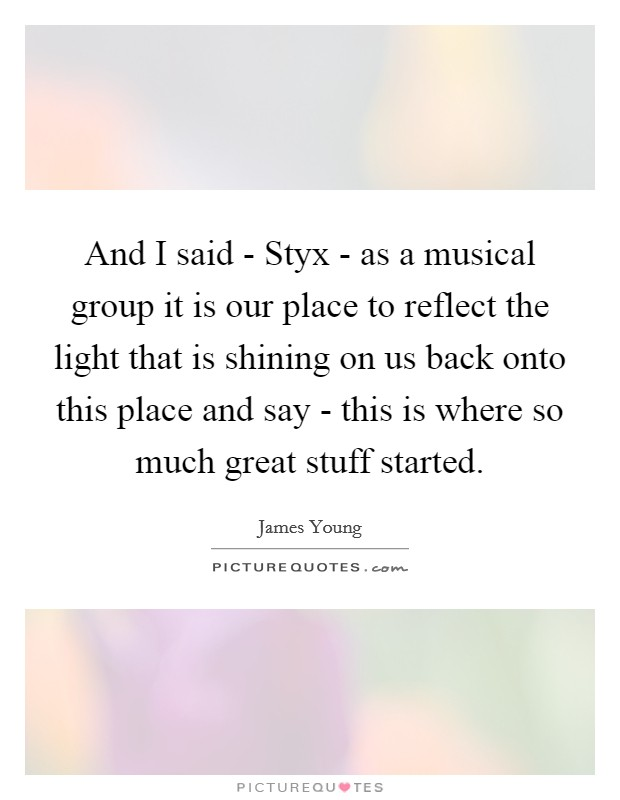 And I said - Styx - as a musical group it is our place to reflect the light that is shining on us back onto this place and say - this is where so much great stuff started Picture Quote #1