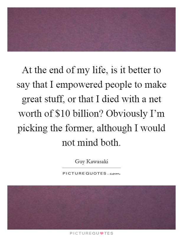 At the end of my life, is it better to say that I empowered people to make great stuff, or that I died with a net worth of $10 billion? Obviously I'm picking the former, although I would not mind both Picture Quote #1