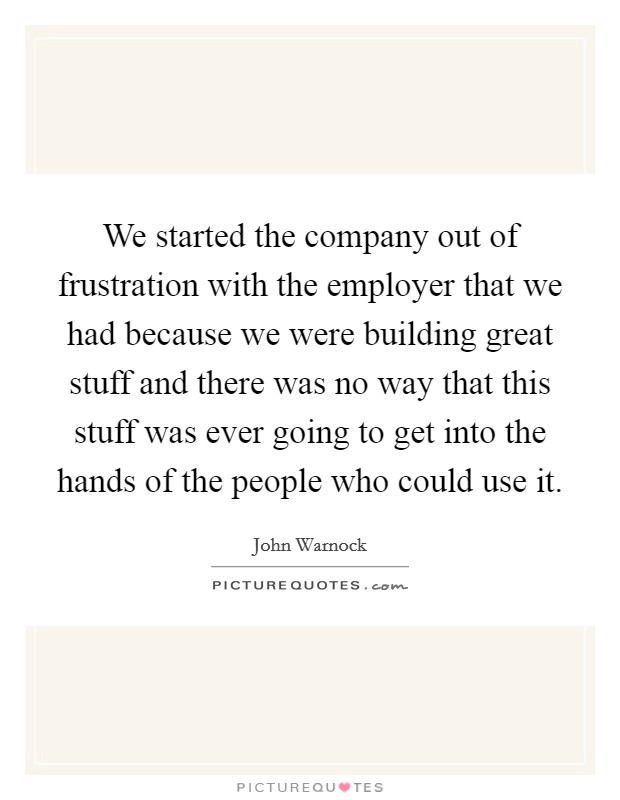 We started the company out of frustration with the employer that we had because we were building great stuff and there was no way that this stuff was ever going to get into the hands of the people who could use it. Picture Quote #1