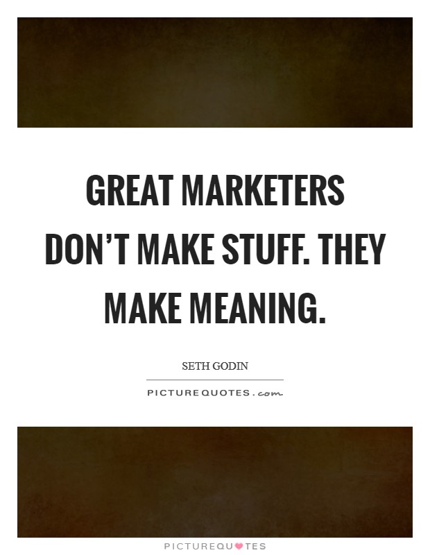 Great marketers don't make stuff. They make meaning Picture Quote #1