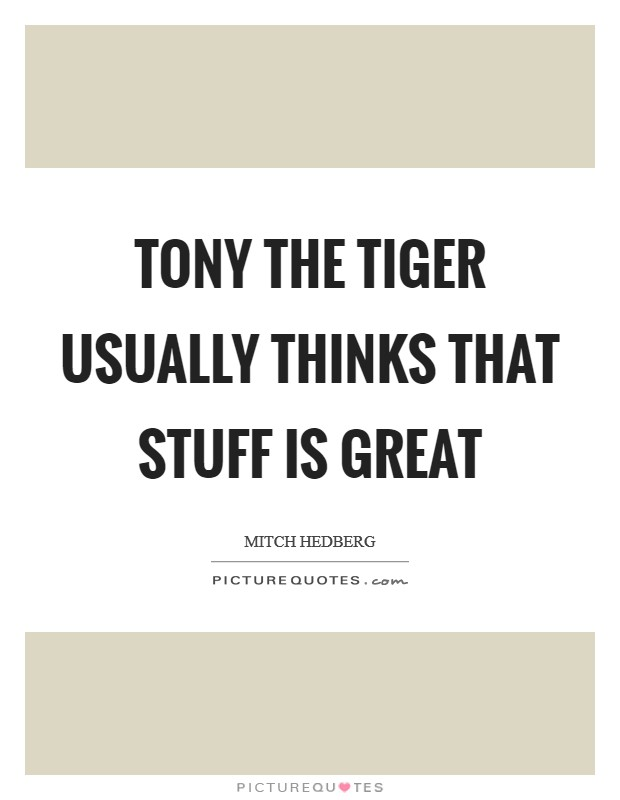 Tony the Tiger usually thinks that stuff is great Picture Quote #1