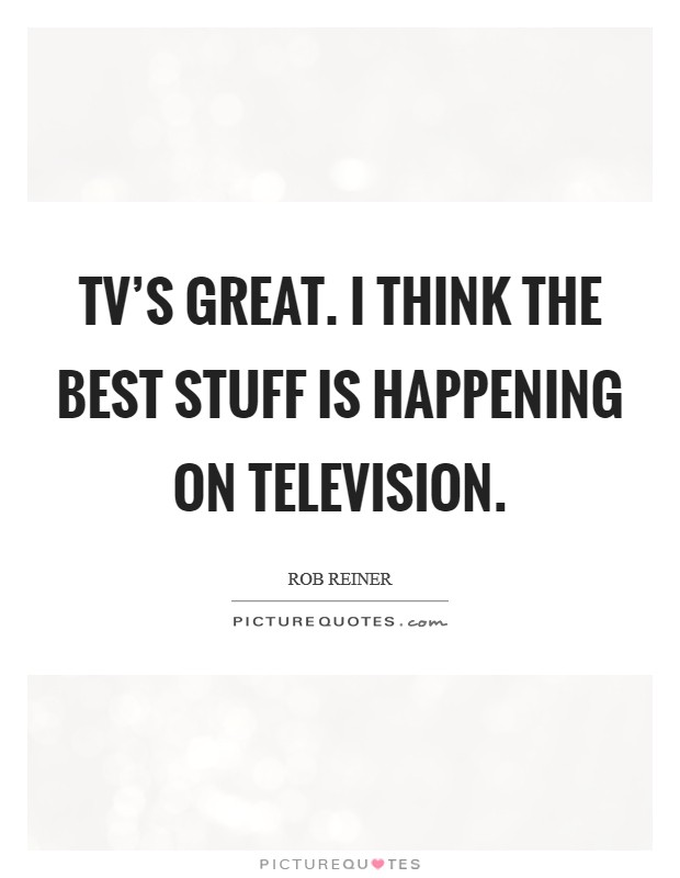 TV's great. I think the best stuff is happening on television Picture Quote #1