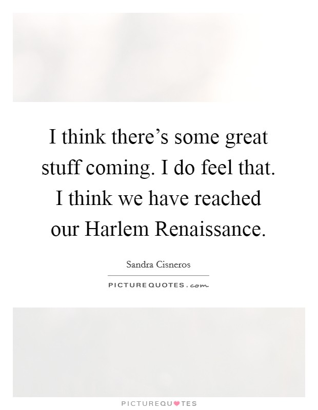 I think there's some great stuff coming. I do feel that. I think we have reached our Harlem Renaissance Picture Quote #1