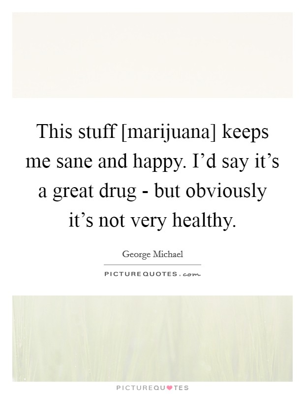 This stuff [marijuana] keeps me sane and happy. I'd say it's a great drug - but obviously it's not very healthy Picture Quote #1
