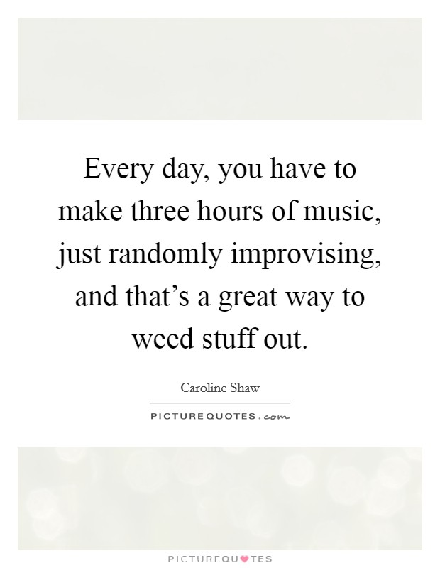 Every day, you have to make three hours of music, just randomly improvising, and that's a great way to weed stuff out Picture Quote #1