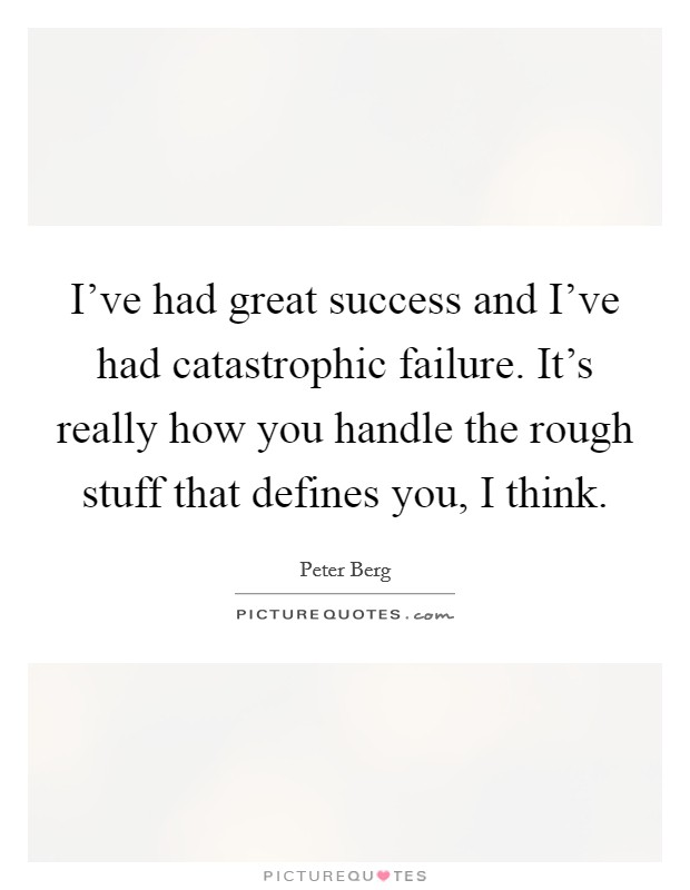 I've had great success and I've had catastrophic failure. It's really how you handle the rough stuff that defines you, I think. Picture Quote #1