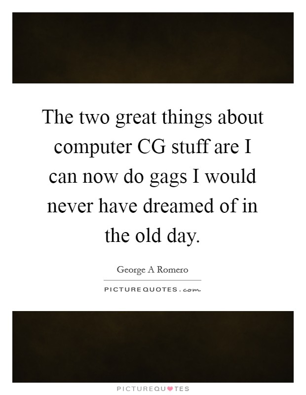 The two great things about computer CG stuff are I can now do gags I would never have dreamed of in the old day Picture Quote #1