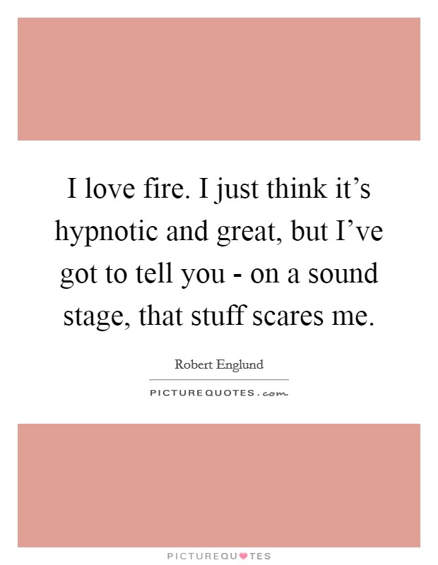 I love fire. I just think it's hypnotic and great, but I've got to tell you - on a sound stage, that stuff scares me Picture Quote #1