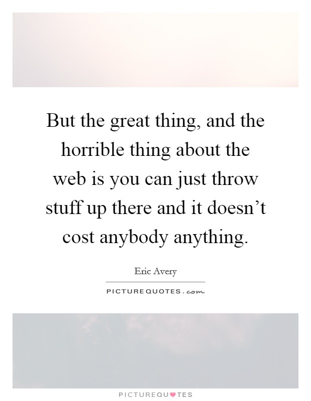 But the great thing, and the horrible thing about the web is you can just throw stuff up there and it doesn't cost anybody anything Picture Quote #1