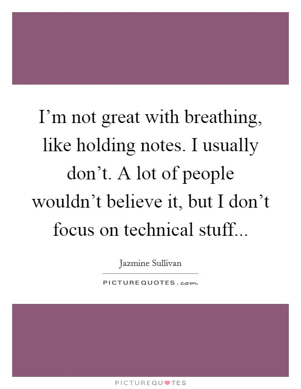 I'm not great with breathing, like holding notes. I usually don't. A lot of people wouldn't believe it, but I don't focus on technical stuff Picture Quote #1