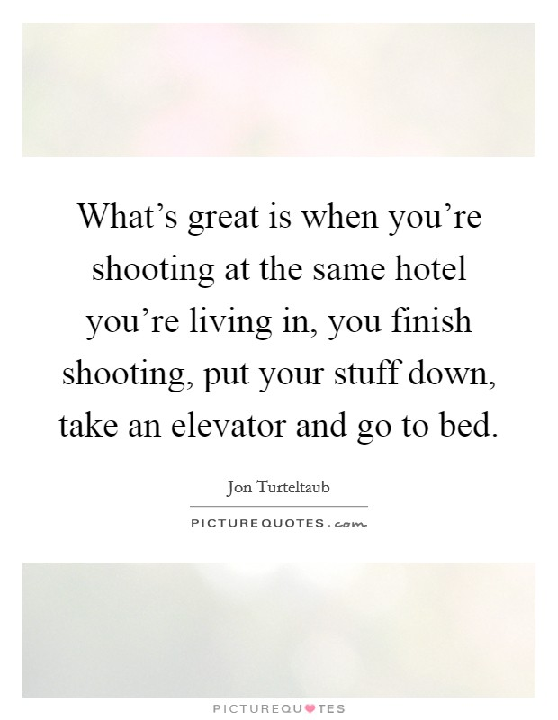 What's great is when you're shooting at the same hotel you're living in, you finish shooting, put your stuff down, take an elevator and go to bed Picture Quote #1