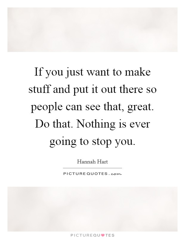 If you just want to make stuff and put it out there so people can see that, great. Do that. Nothing is ever going to stop you Picture Quote #1
