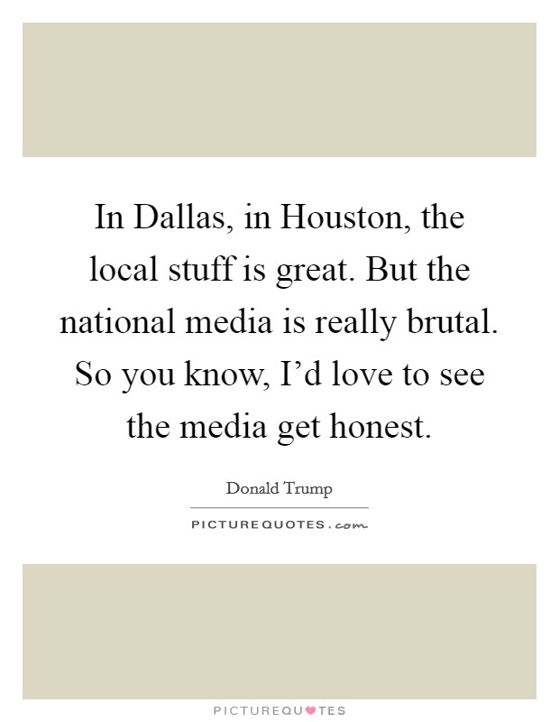 In Dallas, in Houston, the local stuff is great. But the national media is really brutal. So you know, I'd love to see the media get honest Picture Quote #1