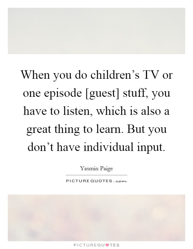 When you do children's TV or one episode [guest] stuff, you have to listen, which is also a great thing to learn. But you don't have individual input Picture Quote #1