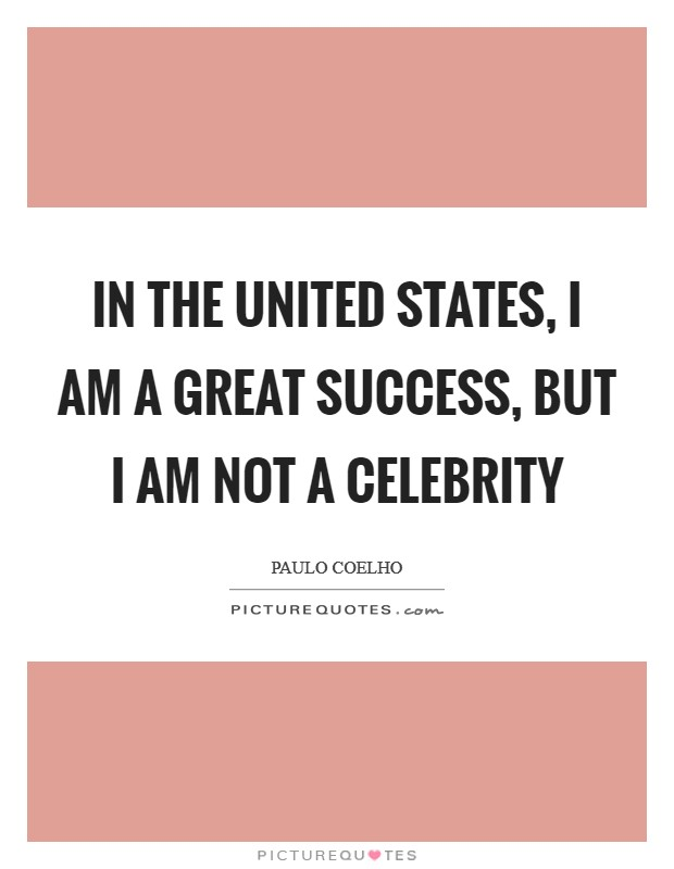 In the United States, I am a great success, but I am not a celebrity Picture Quote #1