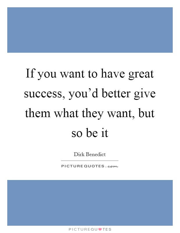 If you want to have great success, you'd better give them what they want, but so be it Picture Quote #1
