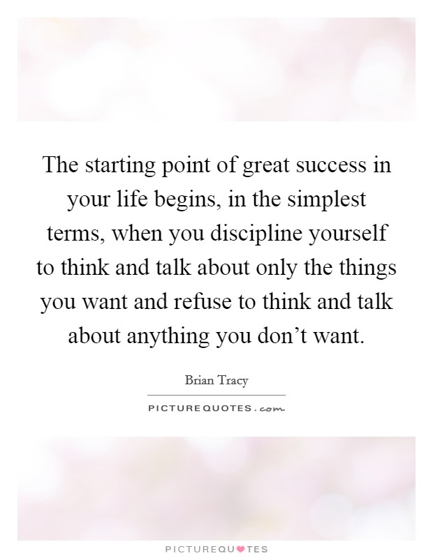 The starting point of great success in your life begins, in the simplest terms, when you discipline yourself to think and talk about only the things you want and refuse to think and talk about anything you don't want Picture Quote #1