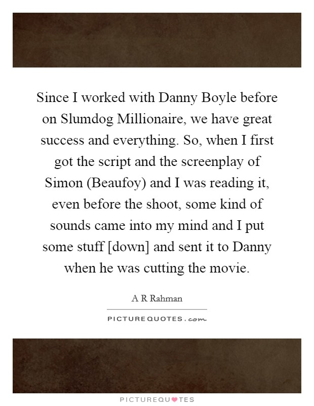 Since I worked with Danny Boyle before on Slumdog Millionaire, we have great success and everything. So, when I first got the script and the screenplay of Simon (Beaufoy) and I was reading it, even before the shoot, some kind of sounds came into my mind and I put some stuff [down] and sent it to Danny when he was cutting the movie Picture Quote #1