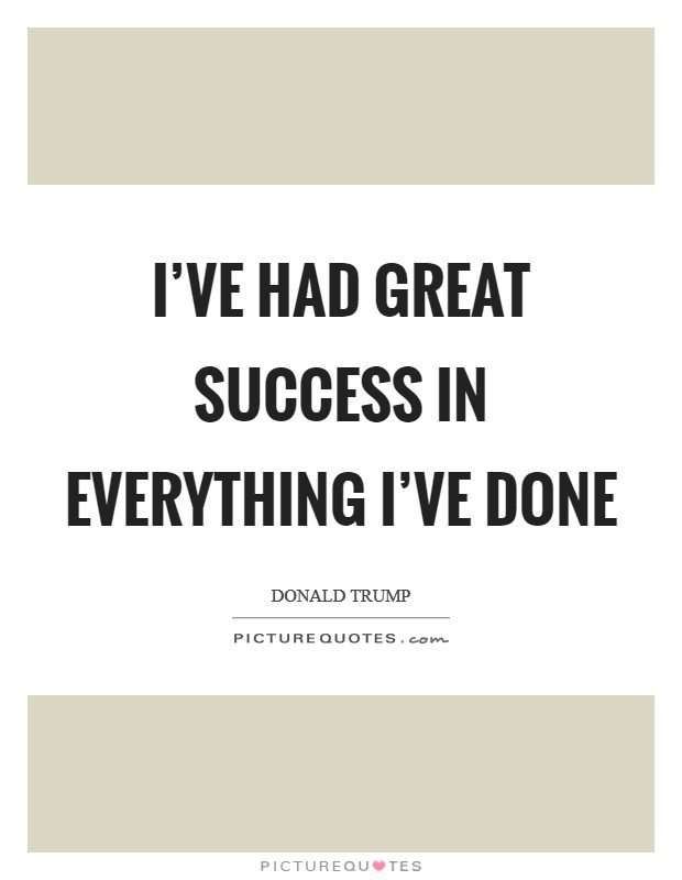 I've had great success in everything I've done Picture Quote #1