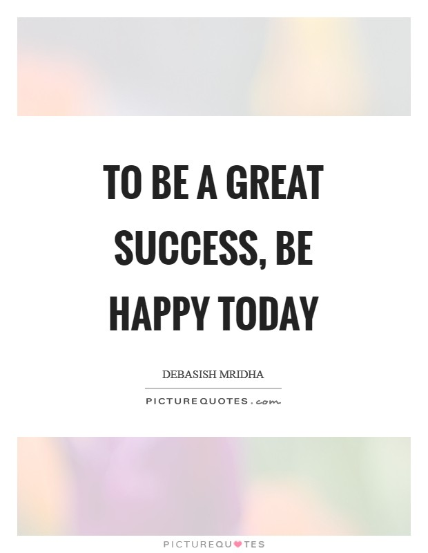To be a great success, be happy today Picture Quote #1