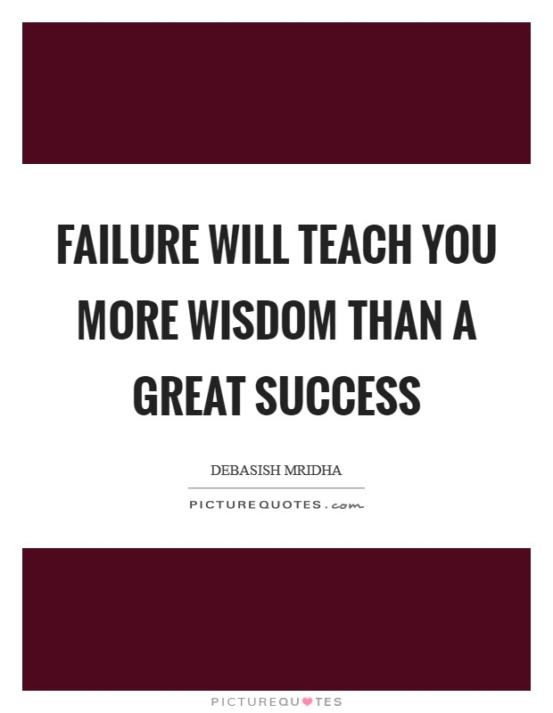 Failure will teach you more wisdom than a great success Picture Quote #1