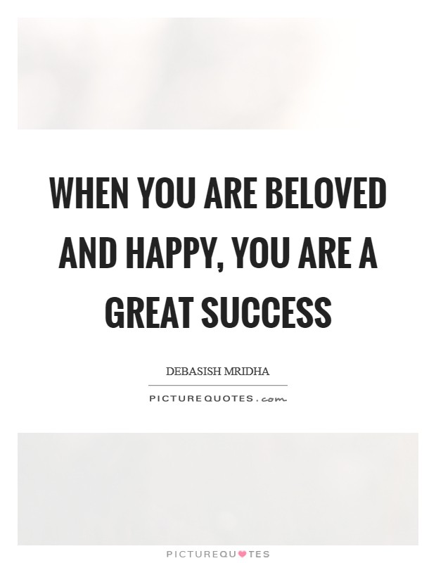 When you are beloved and happy, you are a great success Picture Quote #1