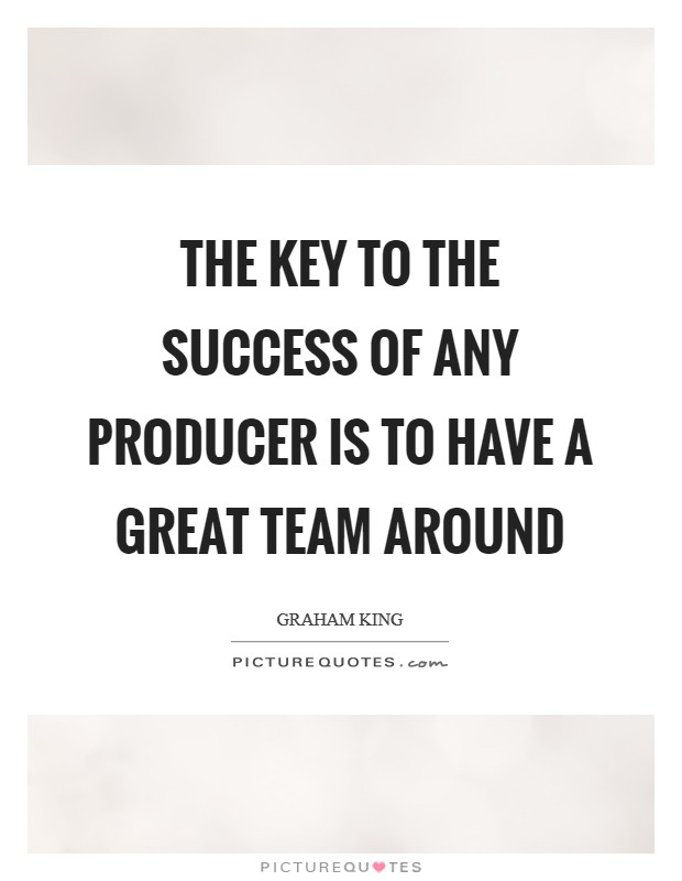 The key to the success of any producer is to have a great team around Picture Quote #1