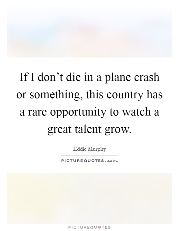 If I don't die in a plane crash or something, this country has a rare opportunity to watch a great talent grow. Picture Quote #1