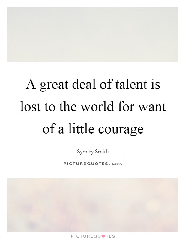 A great deal of talent is lost to the world for want of a little courage Picture Quote #1