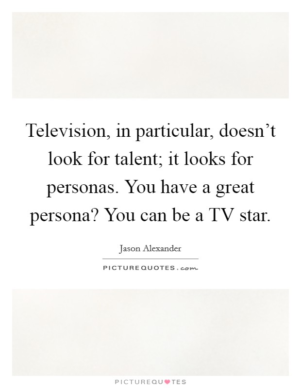 Television, in particular, doesn't look for talent; it looks for personas. You have a great persona? You can be a TV star Picture Quote #1