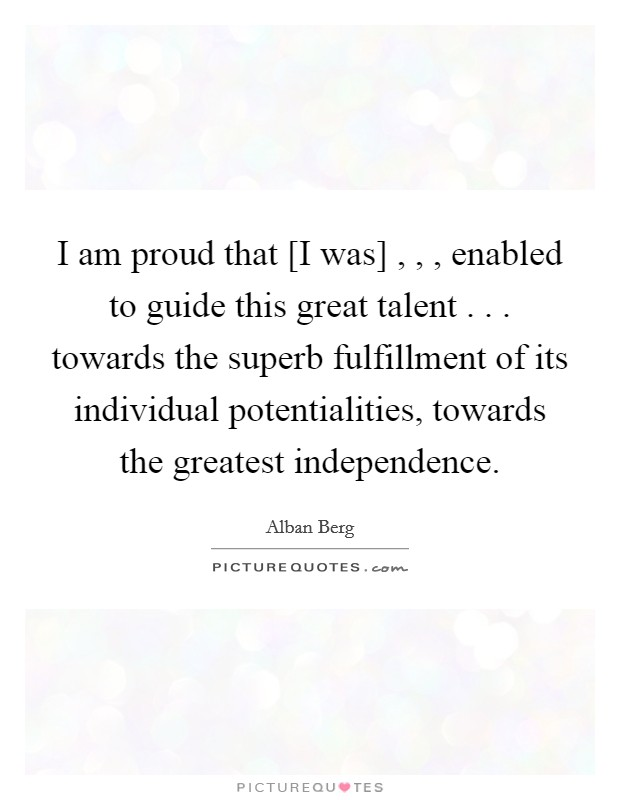 I am proud that [I was] , , , enabled to guide this great talent . . . towards the superb fulfillment of its individual potentialities, towards the greatest independence Picture Quote #1
