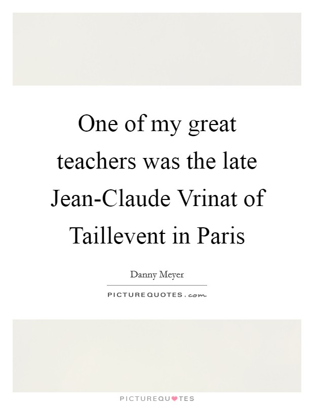 One of my great teachers was the late Jean-Claude Vrinat of Taillevent in Paris Picture Quote #1