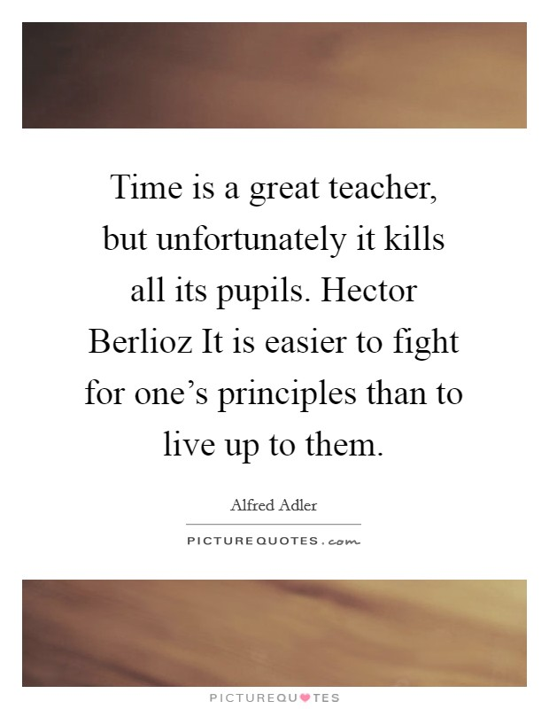 Time is a great teacher, but unfortunately it kills all its pupils. Hector Berlioz It is easier to fight for one's principles than to live up to them Picture Quote #1