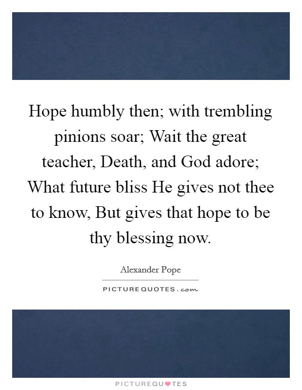 Hope humbly then; with trembling pinions soar; Wait the great teacher, Death, and God adore; What future bliss He gives not thee to know, But gives that hope to be thy blessing now Picture Quote #1