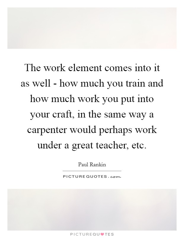 The work element comes into it as well - how much you train and how much work you put into your craft, in the same way a carpenter would perhaps work under a great teacher, etc Picture Quote #1