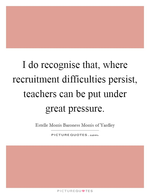 I do recognise that, where recruitment difficulties persist, teachers can be put under great pressure Picture Quote #1