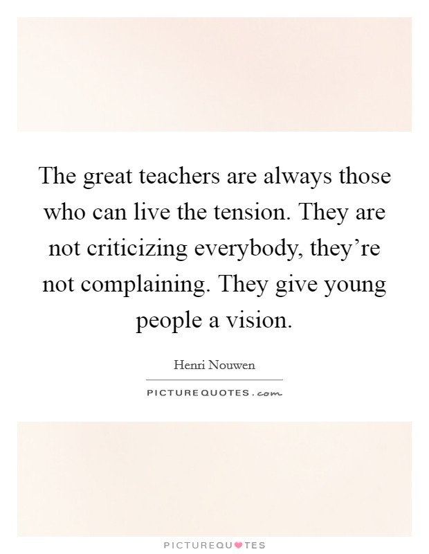 The great teachers are always those who can live the tension. They are not criticizing everybody, they're not complaining. They give young people a vision Picture Quote #1
