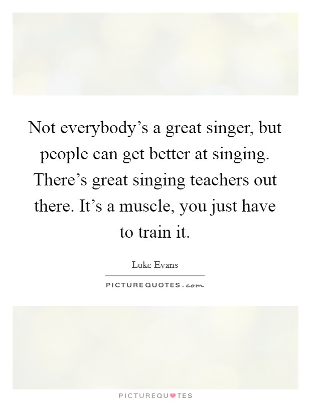 Not everybody's a great singer, but people can get better at singing. There's great singing teachers out there. It's a muscle, you just have to train it Picture Quote #1