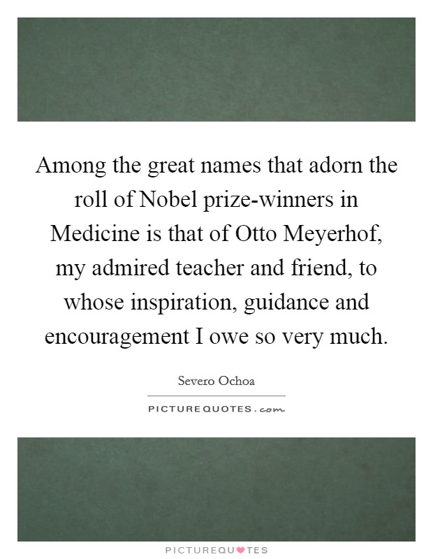 Among the great names that adorn the roll of Nobel prize-winners in Medicine is that of Otto Meyerhof, my admired teacher and friend, to whose inspiration, guidance and encouragement I owe so very much Picture Quote #1