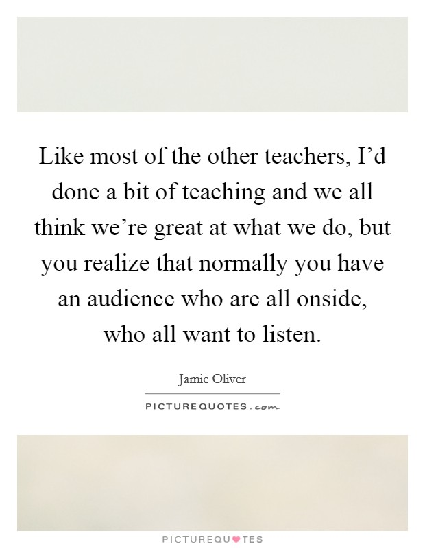 Like most of the other teachers, I'd done a bit of teaching and we all think we're great at what we do, but you realize that normally you have an audience who are all onside, who all want to listen Picture Quote #1
